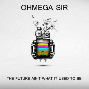 The Future Ain't What It Used To Be : Ohmega Sir